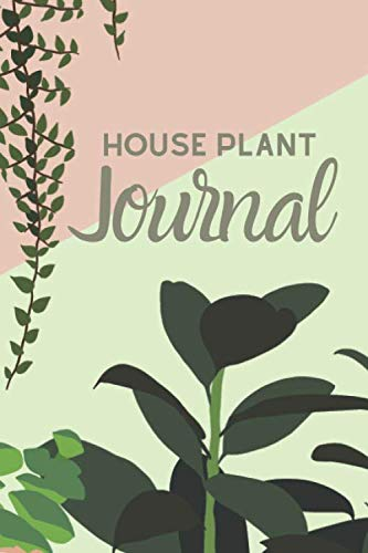 House Plant Journal: a planner, log book, and diary for your indoor gardening hobby;  Water tracker for succulents, ferns, tropical plants, and more. Beautiful plant themed gift for women and men