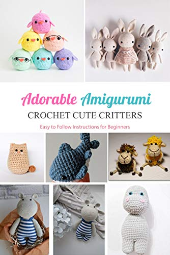 Adorable Amigurumi: Crochet Cute Critters - Easy to Follow Instructions for Beginners: Gift Ideas for Holiday