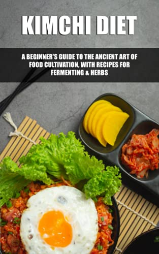 KIMCHI DIET: A Beginner's Guide to the Ancient Art of Food Cultivation, with Recipes for Fermenting & Herbs