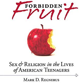 Forbidden Fruit: Sex & Religion in the Lives of American Teenagers