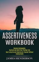 Assertiveness Workbook: Become Unstoppable, Unafraid and Build Your Prestige Fast (How to Say No and Stand Up for Yourself Without Feeling Guilty)