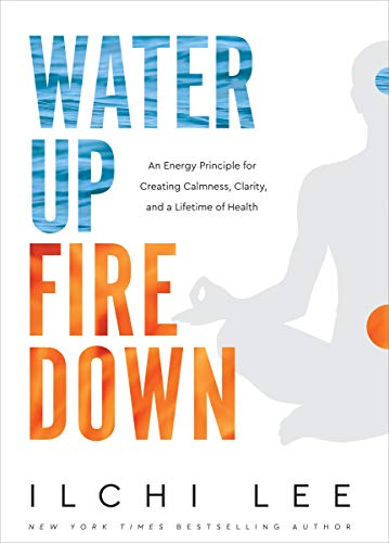 Water Up Fire Down: An Energy Principle for Creating Calmness, Clarity, and a Li