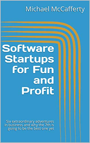 Software Startups for Fun and Profit: Six extraordinary adventures in business and why the 7th is going to be the best one yet