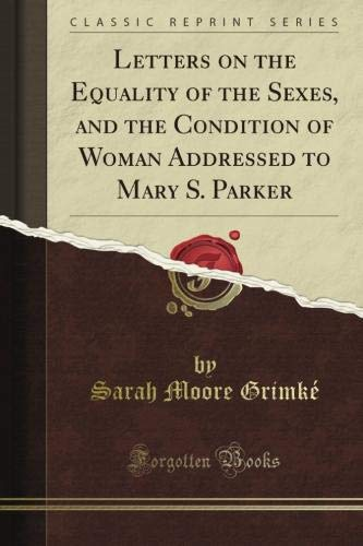 Letters on the Equality of the Sexes, and the Condition of Woman Addressed to Mary S. Parker (Classic Reprint)
