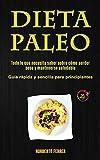 Dieta Paleo: Todo lo que necesita saber sobre cómo perder peso y mantenerse saludable (Guía rápida y sencilla para principiantes)