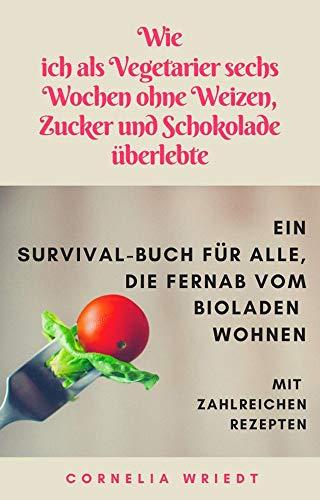 Wie ich als Vegetarier sechs Wochen ohne Weizen, Zucker und Schokolade überlebte: - ein Survival-Buch für alle, die fernab vom Bioladen wohnen.