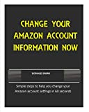 CHANGE YOUR AMAZON ACCOUNT INFORMATION NOW: Simple steps to help you change your Amazon account settings in 60...