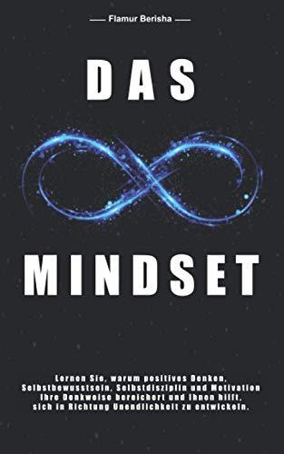 Das unendliche Mindset: Lernen Sie warum, positives Denken, Selbstbewusstsein, Selbstdisziplin und Motivation, Ihre Denkweise bereichert und Ihnen hilft sich in richtung Unendlichkeit zu entwickeln.