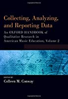 Collecting, Analyzing, and Reporting Data: An Oxford Handbook of Qualitative Research in American Music Education (Oxford Handbooks)
