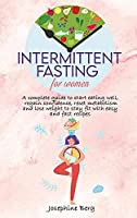 Intermittent Fasting for Women: A complete guide to start eating well, regain confidence, reset metabolism and lose weight to stay fit with easy and fast recipes