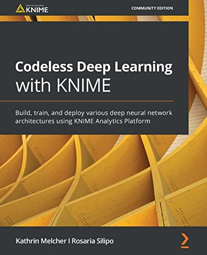 Codeless Deep Learning with KNIME: Build, train, and deploy various deep neural network architectures using KNIME Analytics Platform