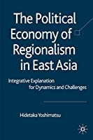 The Political Economy of Regionalism in East Asia: Integrative Explanation for Dynamics and Challenges