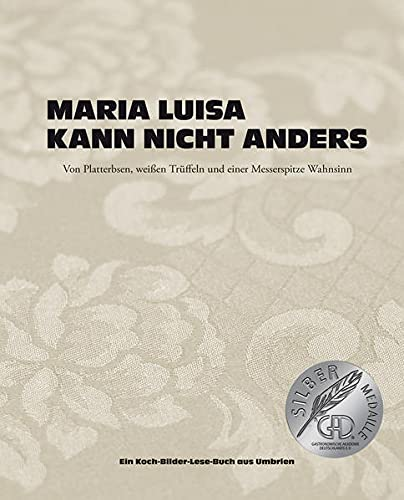 Maria Luisa kann nicht anders: Von Platterbsen, weißen Trüffeln und einer Messerspitze Wahnsinn. Ein Koch-Bilder-Lese-Buch aus Umbrien
