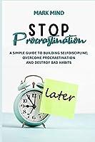 Stop Procrastinating: A Simple Guide to Building Self-Discipline;overcome Procrastination and Destroy Bad Habits