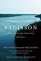 Pierre-Esprit Radisson: The Collected Writings: The Port Nelson Relations, Miscellaneous Writings, and Related Documents