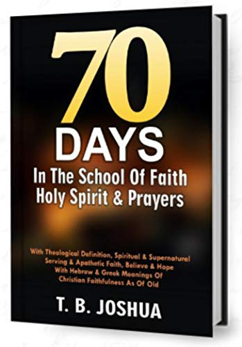 70 DAYS IN THE SCHOOL OF FAITH, HOLY SPIRIT & PRAYERS: With Theological Definition, Spiritual &Supernatural Serving & Apathetic Faith, Believe & Hope With ... & Greek Meaning Of Christian Faithfuln