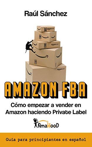 Amazon FBA. Cómo empezar a vender en el mayor Marketplace haciendo Private Label: Guía con todo lo que necesitas saber para empezar este negocio online si eres principiante completamente en español.