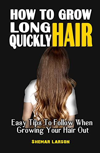 HOW TO GROW LONG HAIR QUICKLY : Easy Tips To Follow When Growing Your Hair Out - All You Have Always Wanted To Know About Your Hair Growth (English Edition)