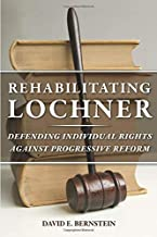 Rehabilitating Lochner: Defending Individual Rights against Progressive Reform