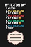 Perfect Day Play Video Games & Eat Burger Funny Gamer Gift Notebook: Matte Finish Cover Diary Planner With 6x9 120 Pages To Do List Journal Notepad Lined College Ruled Paper