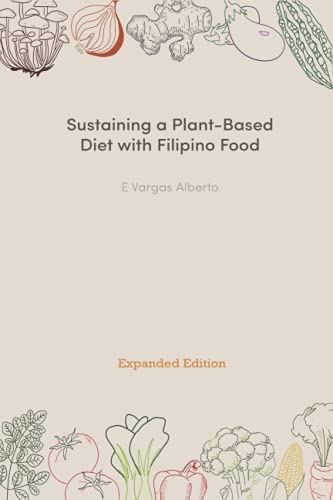 Sustaining A Plant-Based Diet With Filipino Food: Expanded Edition