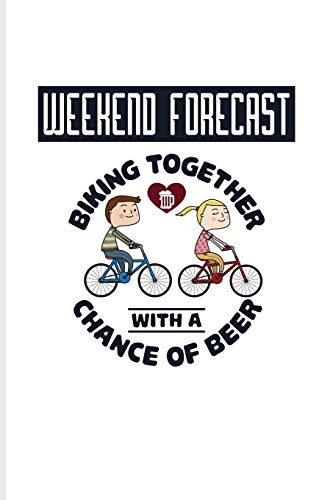 Weekend Forecast Biking Together With A Chance Of Beer: Biking And Cycling Journal For Cyclists, Biking Couple, Mountain Bike Trails, Street Race, ... & Wheelies Fans - 6x9 - 100 Blank Lined Pages