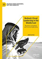 Bedouin Visual Leadership in the Middle East: The Power of Aesthetics and Practical Implications (Palgrave Studies in Business, Arts and Humanities)