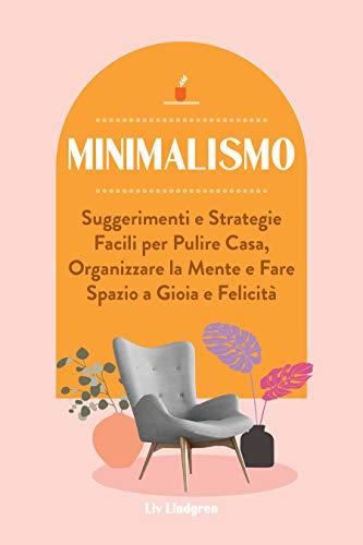 Minimalismo: Suggerimenti e strategie facili per pulire casa, organizzare la mente e fare spazio a gioia e felicità (Italian Edition)