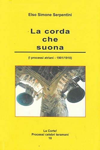 La corda che suona: (I processi atriani – 1901 / 1910) (La Corte! Processi celebri teramani Vol. 10)