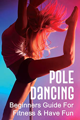 Pole Dancing: Beginners Guide For Fitness & Have Fun: Pole Dance Tips