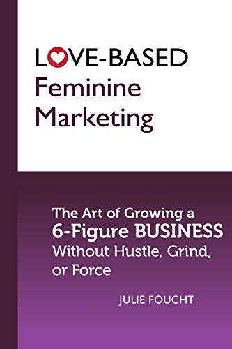 Love-Based Feminine Marketing: The Art of Growing a 6-Figure Business Without Hustle, Grind, or Force