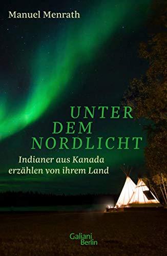 Unter dem Nordlicht: Indianer aus Kanada erzählen von ihrem Land