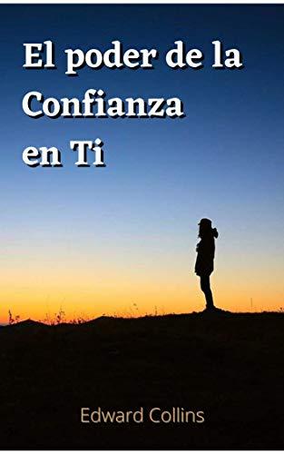 El poder de la confianza en ti: Aprende a tener fe en ti, ser feliz y lograr el exito en tu vida