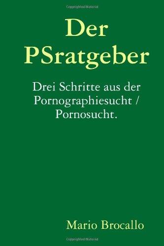 Der PSratgeber. Drei Schritte aus der Pornographiesucht / Pornosucht.