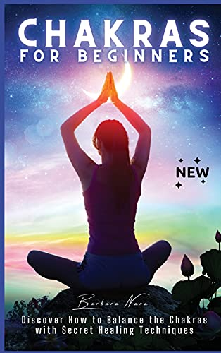 Chakras for Beginners: Discover How to Balance the Chakras with Secret Healing Techniques