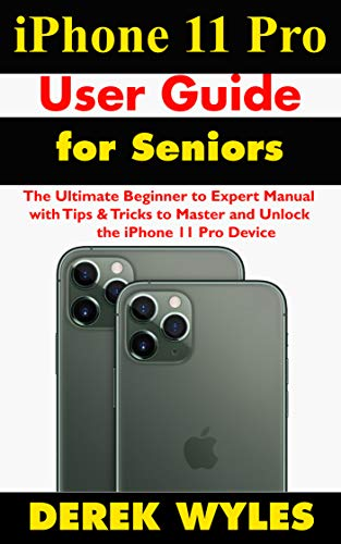 iPhone 11 Pro User Guide for Seniors: The Ultimate Beginner to Expert Manual with Tips & Tricks to Master and Unlock the iPhone 11 Pro Device