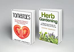 Tomatoes and Herb Gardening: 2 Books in 1: A Beginners Guide to Growing Your Own Tomatoes and Herbs at Home by [Louise Harvey]
