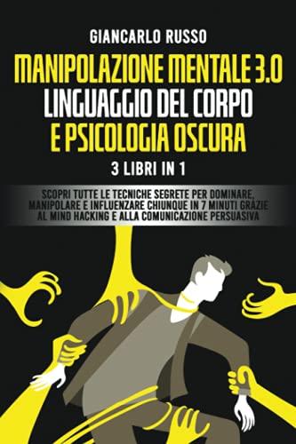 MANIPOLAZIONE MENTALE 3.0, LINGUAGGIO DEL CORPO E PSICOLOGIA OSCURA 3 Libri in 1: Scopri tutte le Tecniche Segrete per Dominare, Manipolare e Influenzare Chiunque in 7 Minuti Grazie al Mind Hacking