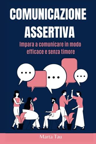 Comunicazione assertiva: Impara a comunicare in modo efficace e senza timore