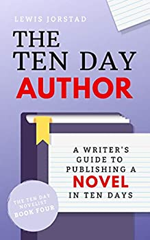 The Ten Day Author  A Writer s Guide to Publishing a Novel in Ten Days  The Ten Day Novelist Book 4