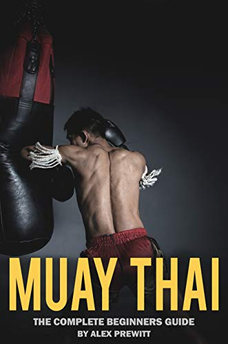 Muay Thai: The Complete Beginners Guide: How To Drastically Improve Your Muay Thai/MMA Game