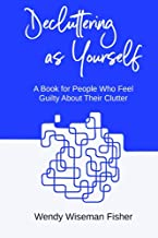 Decluttering as Yourself: A book for people who feel guilty about their clutter (The Declutter Bits Series)