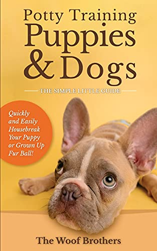 Potty Training Puppies & Dogs - The Simple Little Guide: Quickly and Easily Housebreak Your Puppy or Grown up Fur Ball