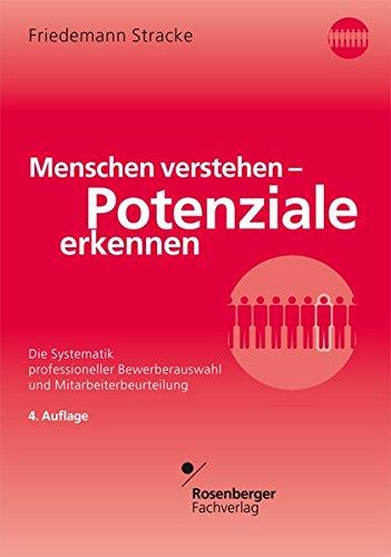 Menschen verstehen - Potenziale erkennen: Die Systematik professioneller Bewerberauswahl und Mitarbeiterbeurteilung