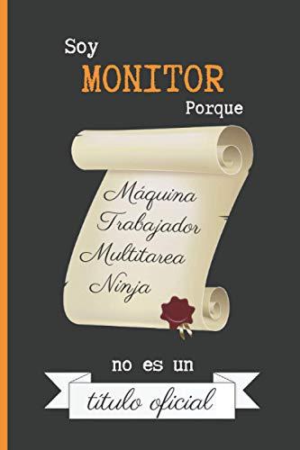 SOY MONITOR PORQUE MÁQUINA TRABAJADOR MULTITAREA NINJA NO ES UN TÍTULO OFICIAL: CUADERNO DE NOTAS. LIBRETA DE APUNTES, DIARIO PERSONAL O AGENDA PARA MONITORES. REGALO DE CUMPLEAÑOS.