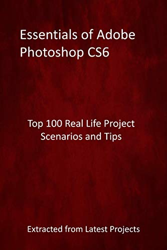 Essentials of Adobe Photoshop CS6 : Top 100 Real Life Project Scenarios and Tips - Extracted from Latest Projects (English Edition)