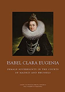 Isabel Clara Eugenia: Female Sovereignty in the Courts of Madrid and Brussels