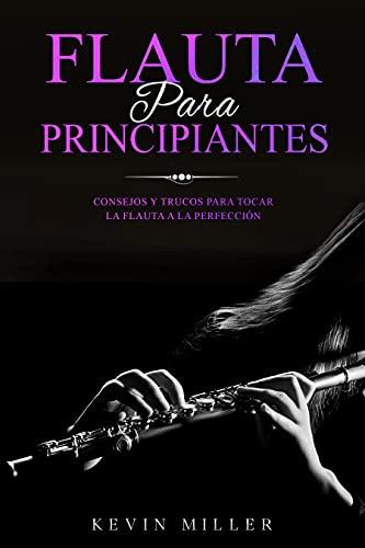 Flauta para principiantes: Consejos y trucos para tocar la flauta a la perfección (Spanish Edition)