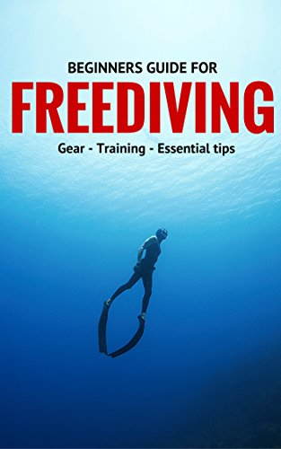 Beginners Guide For Freediving: Gear, Training, Essential Tips (English Edition)