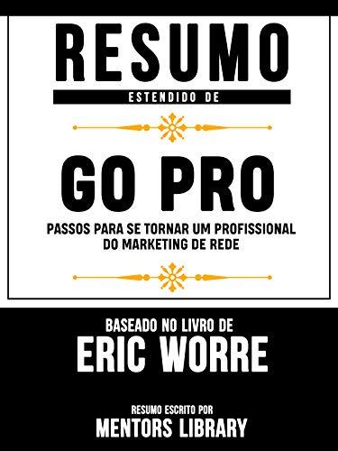 Resumo Estendido De Go Pro: Passos Para Se Tornar Um Profissional Do Marketing De Rede - Baseado No Livro De Eric Worre